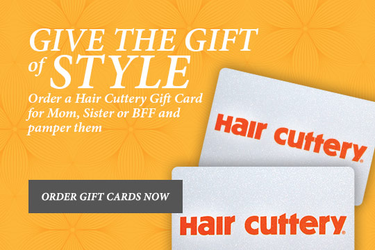 Give the Gift of Style. Order a Hair Cuttery Gift Card for Mom, Sister or BFF and pamper them - Order Gift Cards Now